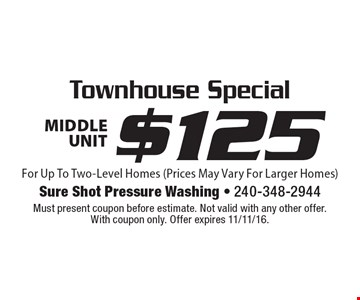 Townhouse Special $125 Middle Unit. For Up To Two-Level Homes (Prices May Vary For Larger Homes). Must present coupon before estimate. Not valid with any other offer. With coupon only. Offer expires 11/11/16.