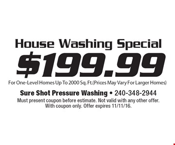 $199.99 House Washing Special For One-Level Homes Up To 2000 Sq. Ft. (Prices May Vary For Larger Homes). Must present coupon before estimate. Not valid with any other offer. With coupon only. Offer expires 11/11/16.