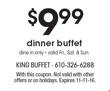 $9.99 dinner buffet. Dine in only. Valid Fri., Sat. & Sun. With this coupon. Not valid with other offers or on holidays. Expires 11-11-16.