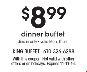 $8.99 dinner buffet. Dine in only. Valid Mon.-Thurs. With this coupon. Not valid with other offers or on holidays. Expires 11-11-16.