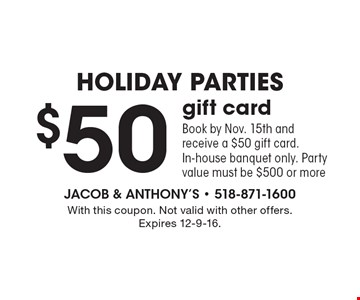 Holiday Parties! $50 gift card. Book by Nov. 15th and receive a $50 gift card. In-house banquet only. Party value must be $500 or more. With this coupon. Not valid with other offers. Expires 12-9-16.