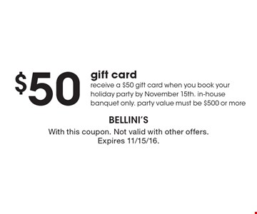 $50 gift card receive a $50 gift card when you book your holiday party by November 15th. in-house banquet only. party value must be $500 or more. With this coupon. Not valid with other offers. Expires 11/15/16.