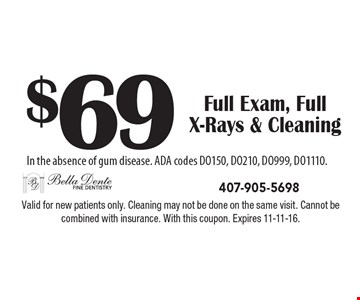 $69 Full Exam, Full X-Rays & Cleaning In the absence of gum disease. ADA codes DO150, DO210, DO999, DO1110.. Valid for new patients only. Cleaning may not be done on the same visit. Cannot be combined with insurance. With this coupon. Expires 11-11-16.