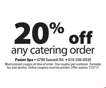 20% off any catering order. Must present coupon at time of order. One coupon per customer. Excludes tax and alcohol. Online coupons must be printed. Offer expires 1/27/17.