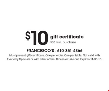 $10 gift certificate, $30 min. purchase. Must present gift certificate. One per order. One per table. Not valid with Everyday Specials or with other offers. Dine in or take out. Expires 11-30-16.