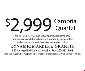 $2,999 Cambria Quartz! Up to 40 sq. ft. of Cambria Quartz. Includes: template, fabrication, installation, choice of 5 standard edge profiles, and undermount stainless steel sink. Select colors. With this coupon. Not valid with other offers or prior purchases. Offer expires 11-11-16.