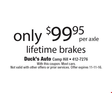 only $99.95 per axle lifetime brakes. With this coupon. Most cars. Not valid with other offers or prior services. Offer expires 11-11-16.