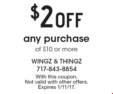 $2 Off any purchase of $10 or more. With this coupon. Not valid with other offers. Expires 1/11/17.