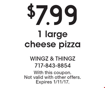 $7.99 1 large cheese pizza. With this coupon. Not valid with other offers. Expires 1/11/17.