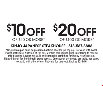 $20 Off OF $100 OR MORE* or $10 Off OF $50 OR MORE*. *Original coupon must be presented at time of order (no copies). Not valid with Local Flavor certificate. Not valid at the bar. Mention this coupon prior to ordering to receive this discount. Coupon not valid and cannot be combined for Happy Hour specials, hibachi dinner for 4 or hibachi group special. One coupon per group, per table, per party. Not valid with other offers. Not valid for take-out. Expires 12-9-16.