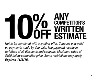 10% any competitor's written estimate. Not to be combined with any other offer. Coupons only valid on payments made by due date, late payment results in forfeiture of all discounts and coupons. Maximum value of $100 below competitor price. Some restrictions may apply. Expires 11/4/16.