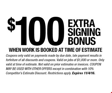 $100 EXTRA SIGNING BONUS WHEN WORK IS BOOKED AT TIME OF ESTIMATE. Coupons only valid on payments made by due date, late payment results in forfeiture of all discounts and coupons. Valid on jobs of $1,000 or more. Only valid at time of estimate. Not valid on prior estimates or invoices. COUPON MAY BE USED WITH OTHER OFFERS except in combination with 10% Competitor's Estimate Discount. Restrictions apply. Expires 11/4/16.