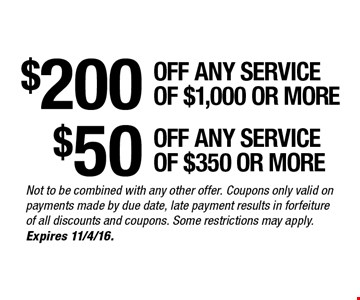 $200 any service of $1,000 or more. $50 off any service of $350 or more. Not to be combined with any other offer. Coupons only valid on payments made by due date, late payment results in forfeiture of all discounts and coupons. Some restrictions may apply. Expires 11/4/16.