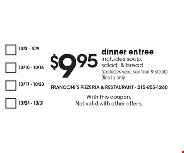 $9.95 dinner entree, includes soup, salad, & bread (excludes veal, seafood & steak) dine in only. With this coupon. Not valid with other offers.
