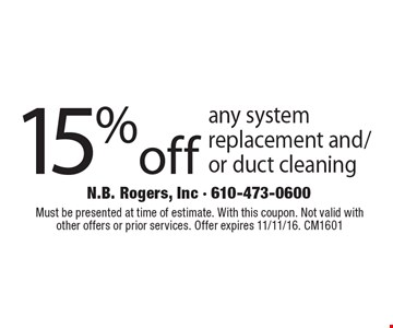 15% off any system replacement and/or duct cleaning. Must be presented at time of estimate. With this coupon. Not valid with other offers or prior services. Offer expires 11/11/16. CM1601