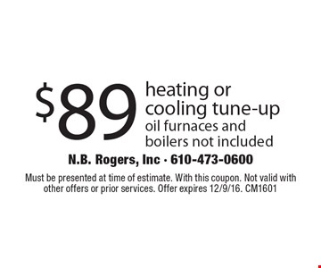 $89 heating or cooling tune-up. Oil furnaces and boilers not included. Must be presented at time of estimate. With this coupon. Not valid with other offers or prior services. Offer expires 12/9/16. CM1601