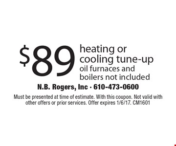 $89 heating or cooling tune-up oil furnaces and boilers not included. Must be presented at time of estimate. With this coupon. Not valid with other offers or prior services. Offer expires 1/6/17. CM1601