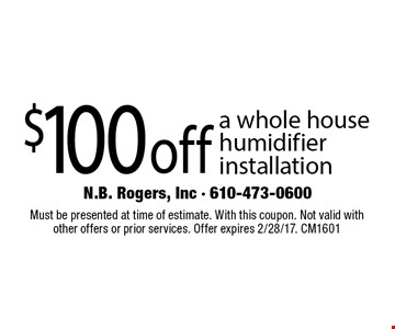 $100 off a whole house humidifier installation. Must be presented at time of estimate. With this coupon. Not valid with other offers or prior services. Offer expires 2/28/17. CM1601