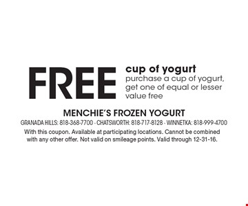 Free cup of yogurt purchase a cup of yogurt, get one of equal or lesser value free. With this coupon. Available at participating locations. Cannot be combined with any other offer. Not valid on smileage points. Valid through 12-31-16.