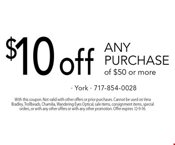 $10 off any purchase of $50 or more. With this coupon. Not valid with other offers or prior purchases. Cannot be used on Vera Bradley, Trollbeads, Chamilia, Wandering Eyes Optical, sale items, consignment items, special orders, or with any other offers or with any other promotion. Offer expires 12-9-16.
