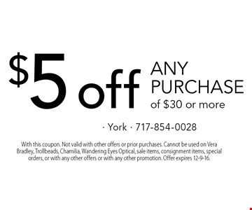 $5 off any purchase of $30 or more. With this coupon. Not valid with other offers or prior purchases. Cannot be used on Vera Bradley, Trollbeads, Chamilia, Wandering Eyes Optical, sale items, consignment items, special orders, or with any other offers or with any other promotion. Offer expires 12-9-16.