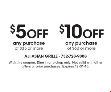 $10 Off any purchase of $60 or more OR $5 Off any purchase of $35 or more. With this coupon. Dine in or pickup only. Not valid with other offers or prior purchases. Expires 12-31-16.