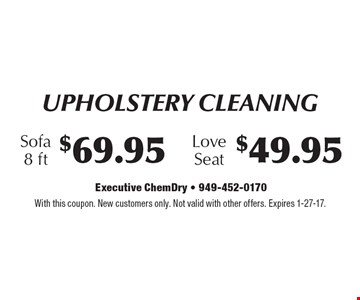 Upholstery Cleaning $69.95 Sofa, 8 ft. $49.95 Love Seat. With this coupon. New customers only. Not valid with other offers. Expires 1-27-17.