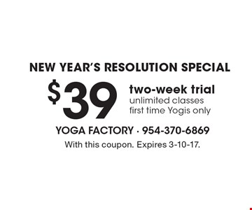 New Year's Resolution Special - $39 two-week trial unlimited classes, first time Yogis only. With this coupon. Expires 3-10-17.