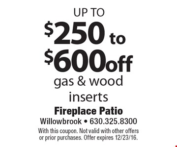 up to $250 to $600 off gas & wood inserts. With this coupon. Not valid with other offers or prior purchases. Offer expires 12/23/16.