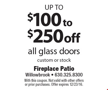 up to $100 to $250 off all glass doors custom or stock. With this coupon. Not valid with other offers or prior purchases. Offer expires 12/23/16.