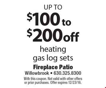up to $100 to $200 off heating gas log sets. With this coupon. Not valid with other offers or prior purchases. Offer expires 12/23/16.