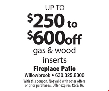 Up to $250 to $600 off gas & wood inserts. With this coupon. Not valid with other offers or prior purchases. Offer expires 12/2/16.
