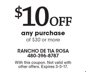 $10 Off any purchase of $30 or more. With this coupon. Not valid with other offers. Expires 3-5-17.