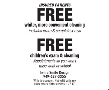 Insured patients, Free whiter, more convenient cleaning, includes exam & complete x-rays OR Free children's exam & cleaning, appointments so you won't miss work or school. With this coupon. Not valid with any other offers. Offer expires 1-27-17.