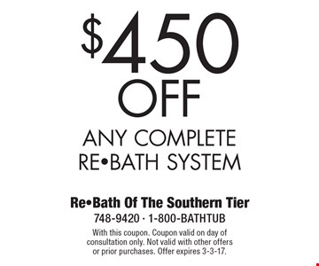 $450 Off Any Complete RE-BATH System. With this coupon. Coupon valid on day of consultation only. Not valid with other offers or prior purchases. Offer expires 3-3-17.