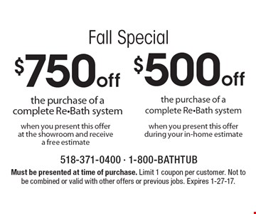 Fall Special! $750 off the purchase of a complete Re-Bath system when you present this offer at the showroom and receive a free estimate. OR $500 off the purchase of a complete Re-Bath system when you present this offer during your in-home estimate. Must be presented at time of purchase. Limit 1 coupon per customer. Not to be combined or valid with other offers or previous jobs. Expires 1-27-17.