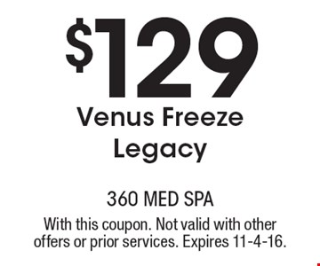 $129 Venus Freeze Legacy. With this coupon. Not valid with other offers or prior services. Expires 11-4-16.