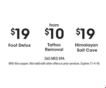 $19 Himalayan Salt Cave OR $10 Tattoo Removal OR $19 Foot Detox. With this coupon. Not valid with other offers or prior services. Expires 11-4-16.