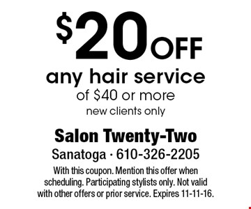 $20 OFF any hair service of $40 or more new clients only. With this coupon. Mention this offer when scheduling. Participating stylists only. Not valid with other offers or prior service. Expires 11-11-16.