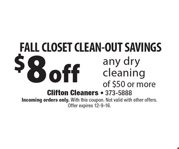 FALL CLOSET CLEAN-OUT SAVINGS $8 off any dry cleaning of $50 or more. Incoming orders only. With this coupon. Not valid with other offers. Offer expires 12-9-16.