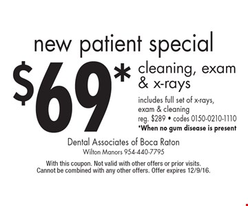 new patient special $69* cleaning, exam & x-rays includes full set of x-rays, exam & cleaning reg. $289 - codes 0150-0210-1110 *When no gum disease is present. With this coupon. Not valid with other offers or prior visits. Cannot be combined with any other offers. Offer expires 12/9/16.