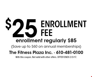 $25 ENROLLMENT FEE. enrollment regularly $85 (Save up to $60 on annual memberships). With this coupon. Not valid with other offers. OFFER ENDS 2/3/17.