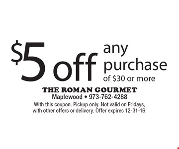 $5 off any purchase of $30 or more. With this coupon. Pickup only. Not valid on Fridays, with other offers or delivery. Offer expires 12-31-16.