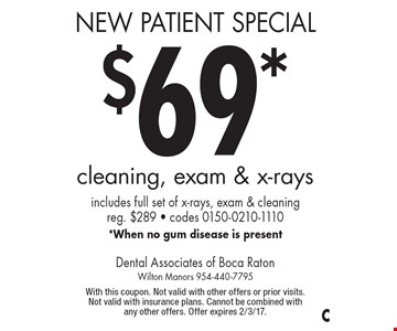 New Patient Special: $69* cleaning, exam & x-rays. Includes full set of x-rays, exam & cleaning. Reg. $289. Codes 0150-0210-1110 *When no gum disease is present. With this coupon. Not valid with other offers or prior visits. Not valid with insurance plans. Cannot be combined with any other offers. Offer expires 2/3/17.
