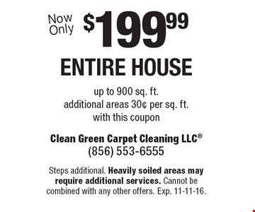 $199.99 ENTIRE HOUSE up to 900 sq. ft. additional areas 30¢ per sq. ft. with this coupon. Steps additional. Heavily soiled areas may require additional services. Cannot be combined with any other offers. Exp. 11-11-16.