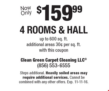 $159.99 4 rooms & hall up to 600 sq. ft. additional areas 30¢ per sq. ft. with this coupon. Steps additional. Heavily soiled areas may require additional services. Cannot be combined with any other offers. Exp. 11-11-16.