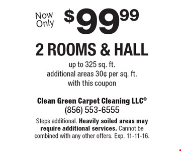 $99.99 2 rooms & hall up to 325 sq. ft. additional areas 30¢ per sq. ft. with this coupon. Steps additional. Heavily soiled areas may require additional services. Cannot be combined with any other offers. Exp. 11-11-16.