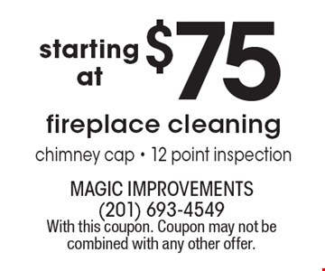 $75fireplace cleaning chimney cap - 12 point inspection. With this coupon. Coupon may not be combined with any other offer.