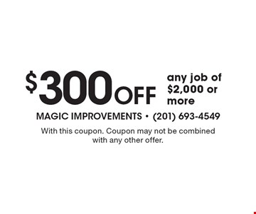 $300 Off any job of $2,000 or more. With this coupon. Coupon may not be combined with any other offer.