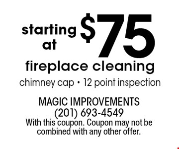 starting at $75 fireplace cleaning chimney cap - 12 point inspection. With this coupon. Coupon may not be combined with any other offer.